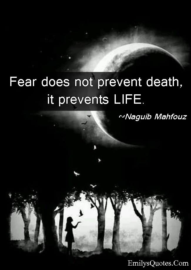 the man that does not fear The one permanent emotion of the inferior man is fear — fear of the unknown,  he has not learned the lesson of life who does not every day surmount a fear.