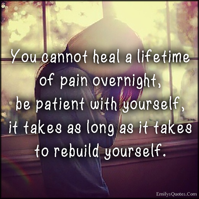 EmilysQuotes.Com - heal, lifetime pain, patient, time, rebuild yourself, attitude, advice, inspirational, unknown