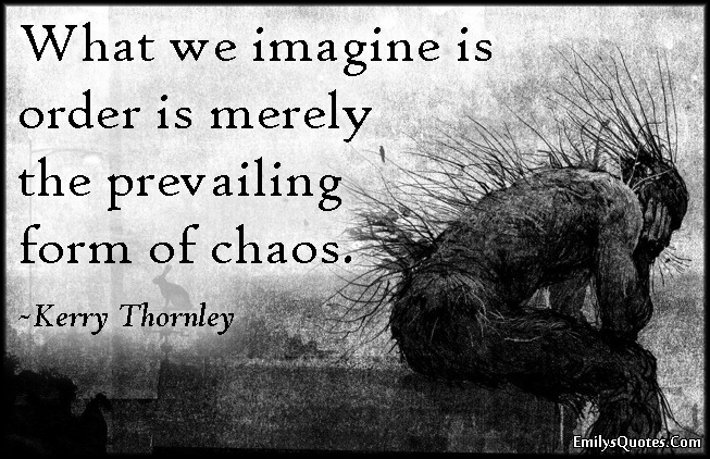 EmilysQuotes.Com - imagine, order, prevailing form, chaos, understanding, wisdom, intelligent, Kerry Thornley