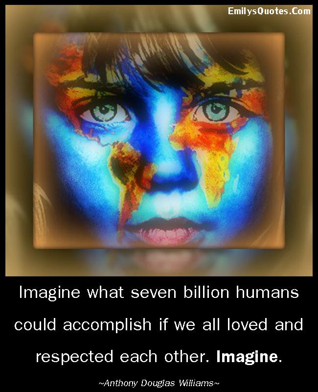 EmilysQuotes.Com - imagine, people, humans, love, respect, relationship, amazing, great, inspirational, positive, Anthony Douglas Williams