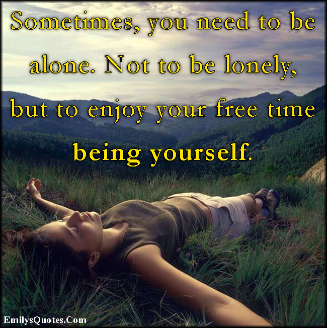 EmilysQuotes.Com - inspirational, need, alone, enjoy, free time, be yourself, unknown