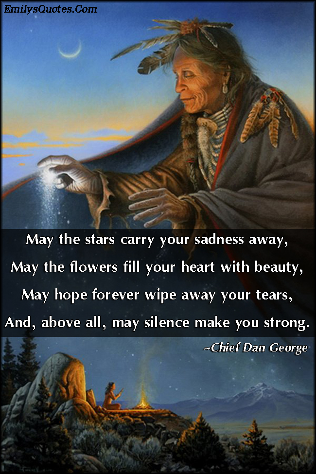 may the stars carry your sadness away may the flowers fill your heart with beauty may hope forever wipe away your tears and above all may silence make