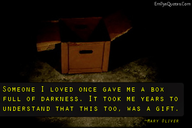 EmilysQuotes.Com - love, box, darkness, time, understand, gift, experience, Mary Oliver