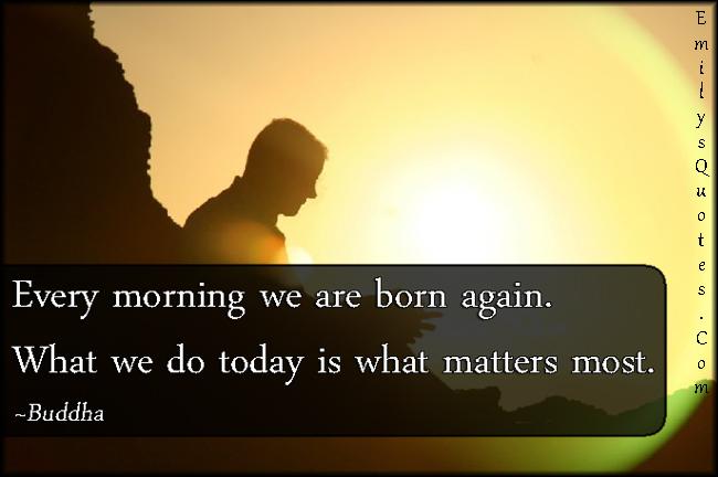 EmilysQuotes.Com - morning, born, today, present, matters, inspirational, wisdom, Buddha