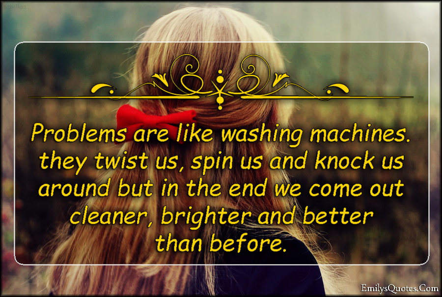 EmilysQuotes.Com - problems, washing machine, twist, spin, knock, cleaner, brighter, better, change, inspirational, unknown