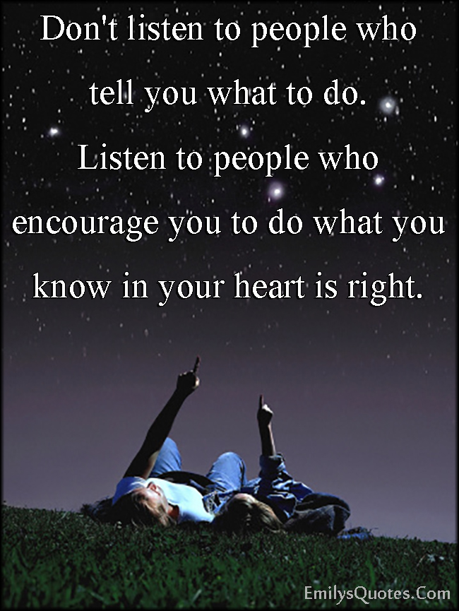 Don't listen to people who tell you what to do. Listen to people ...