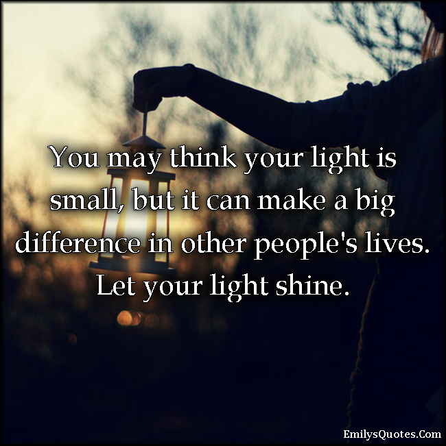 Small Life Quote Inspiration You May Think Your Light Is Small But It Can Make A Big