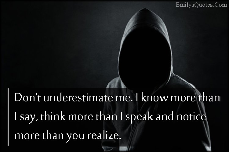 Don't Underestimate Me. I Know More Than I Say, Think More