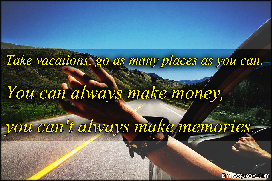 Take Vacations Go As Many Places You Can Always Make