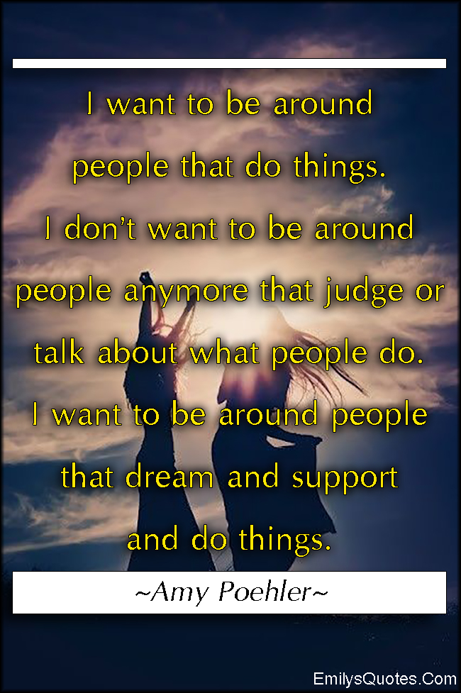 EmilysQuotes.Com - want need, people, do things, judge, talk, gossip, dream, support, positive, inspirational,  Amy Poehler