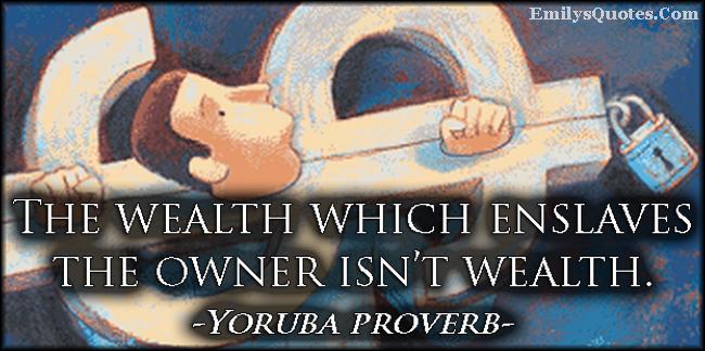 EmilysQuotes.Com - wealth, money, enslaves, understanding, wisdom, African proverb, Yoruba proverb
