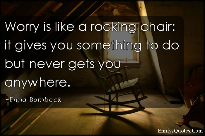 Foyer Chair Quotes : Worry is like a rocking chair it gives you something to