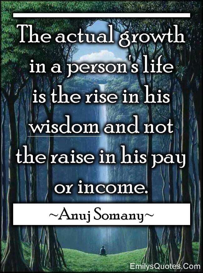 EmilysQuotes.Com - actual growth, life, wisdom, pay, income, money, understanding, amazing, great, Anuj Somany