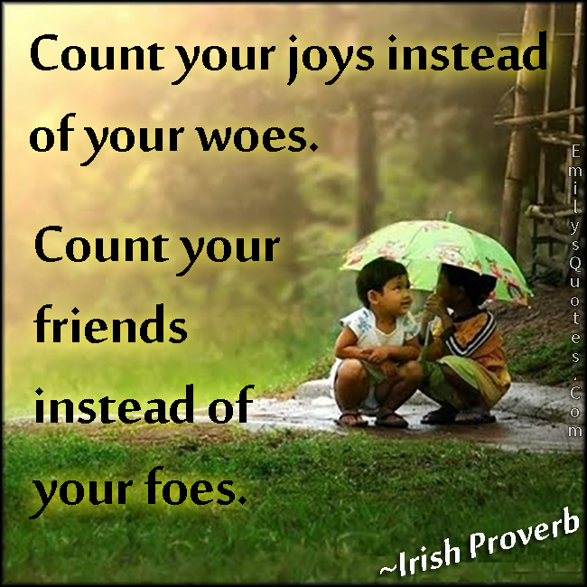 Count Your Joys Instead Of Your Woes Count Your Friends