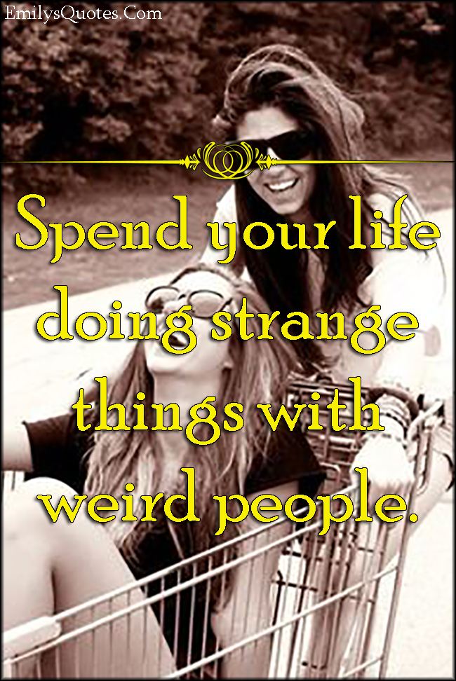 EmilysQuotes.Com - advice, life, spend, strange, weird, people, being different, inspirational, positive, unknown