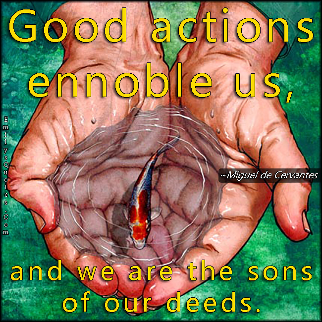 EmilysQuotes.Com - amazing, great, good actions, ennoble, change, sons of our deeds, morality, being a good person, inspirational, Miguel de Cervantes