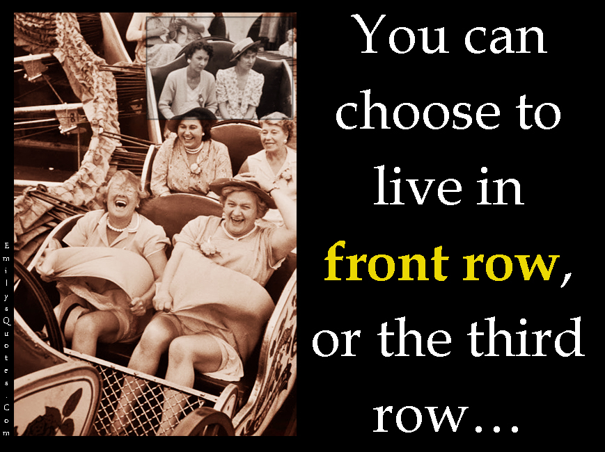 EmilysQuotes.Com - choose, choice, front row, third row, inspirational, life, unknown