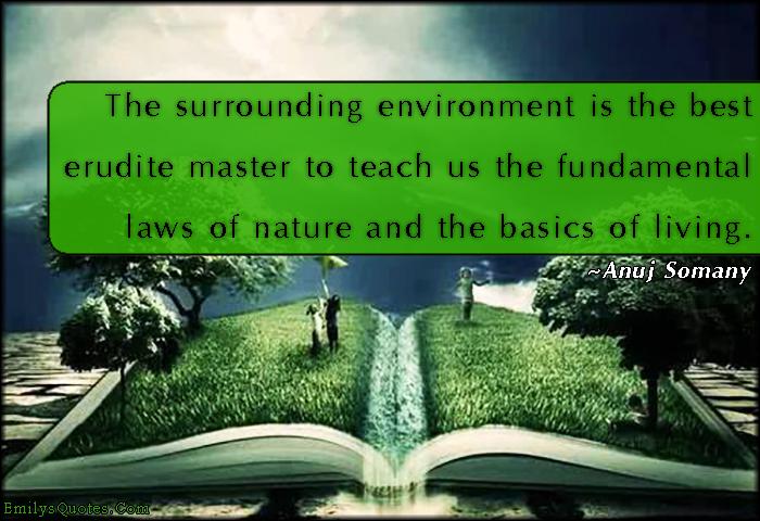 EmilysQuotes.Com - environment, erudite, teach, fundamental laws, nature, life, wisdom, understanding, intelligent, Anuj Somany