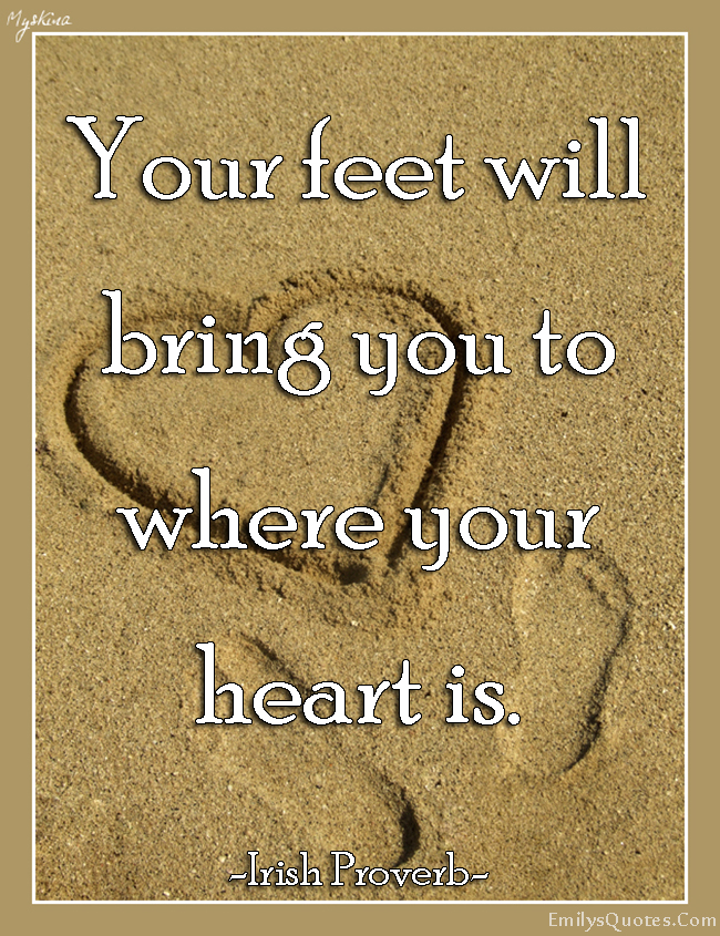 EmilysQuotes.Com - feet, bring, heart, love, inspirational, positive, Irish Proverb