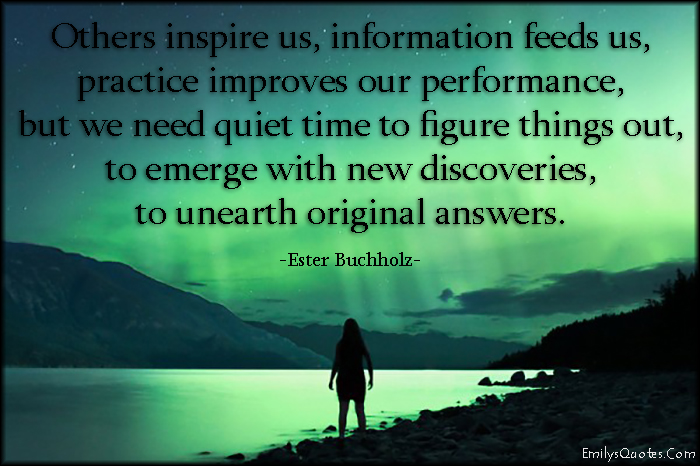 EmilysQuotes.Com - inspire, information, feed, practice, improve, performance, need, quiet, silence, time, understand, discoveries, unearth, original, answers, change, intelligent, Ester Buchholz