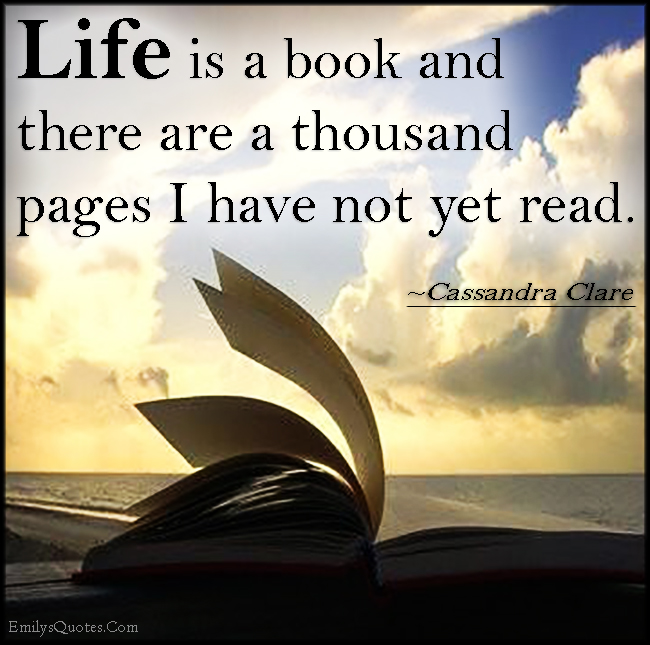 Book Quotes About Life Inspiration Life Is A Book And There Are A Thousand Pages I Have Not Yet Read