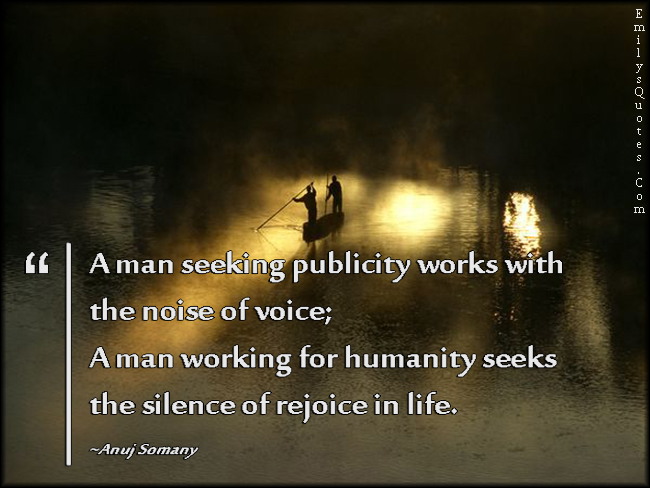 EmilysQuotes.Com - man, seeking, publicity, work, noise, voice, humanity, seeks, silence, rejoice, life, wisdom, difference, being a good person,  Anuj Somany