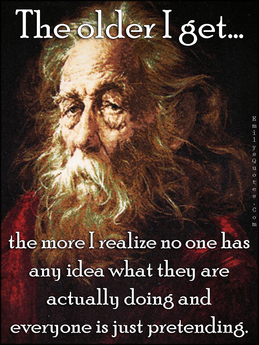 EmilysQuotes.Com - old, realize, understanding, idea, knowing, pretending, wisdom, intelligent, unknown