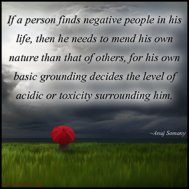 EmilysQuotes.Com - person, negative, people, life, need, change, mend, nature, decision, acidic, toxicity, positive, thinking, wisdom, Anuj Somany