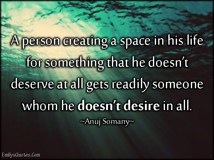 EmilysQuotes.Com - person, space, life, deserve, desire, intelligent, need, consequences, Anuj Somany