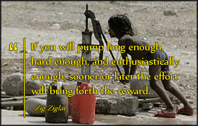 EmilysQuotes.Com - pump, hard, work, effort, reward, inspirational, motivational, encouraging, Zig Ziglar