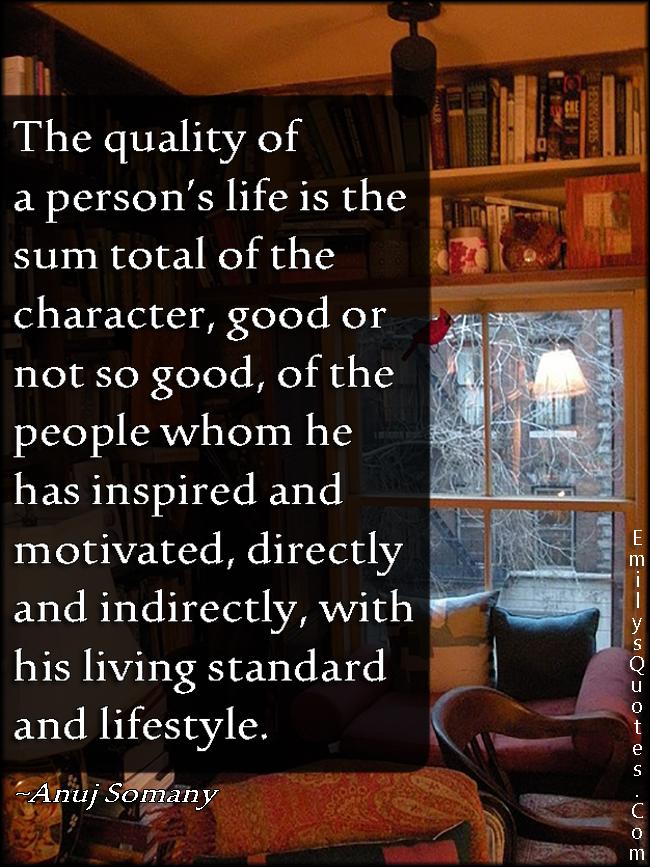 EmilysQuotes.Com - quality, life, sum, character, people, inspire, motivated, living standard, lifestyle, wisdom, intelligent, Anuj Somany
