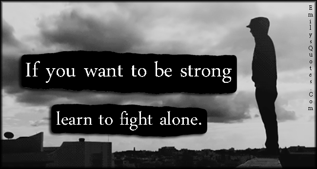EmilysQuotes.Com - strong, strength, learn, fight, alone, lonely, motivational, unknown
