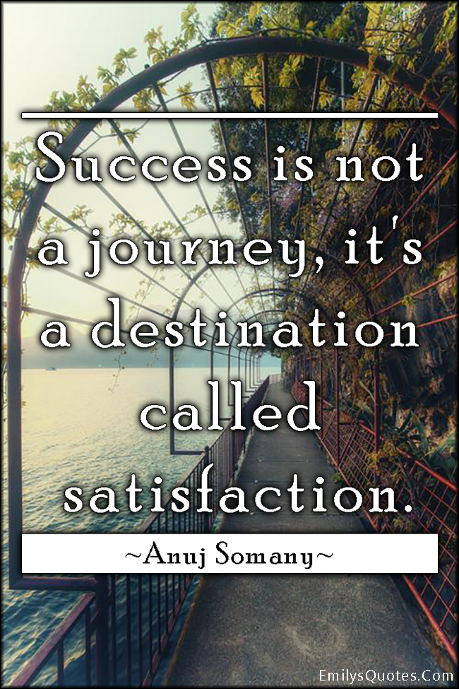 Success Is Not A Journey Its A Destination Called Satisfaction