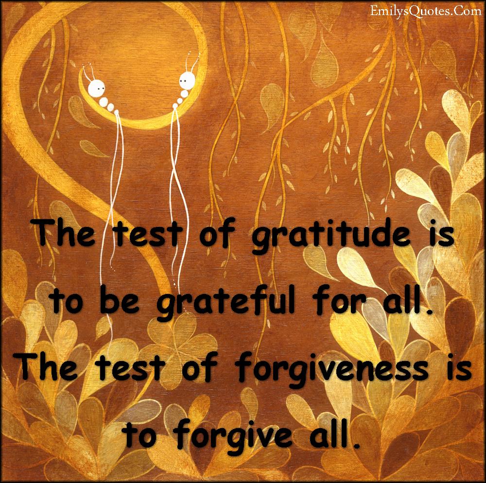 EmilysQuotes.Com - test, gratitude, grateful, forgiveness, forgive, inspirational, positive, being a good person, unknown