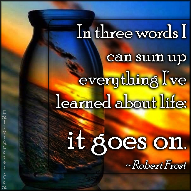 EmilysQuotes.Com - three words, sum up. learned, learning, know, life, it goes on, wisdom, intelligent, Robert Frost