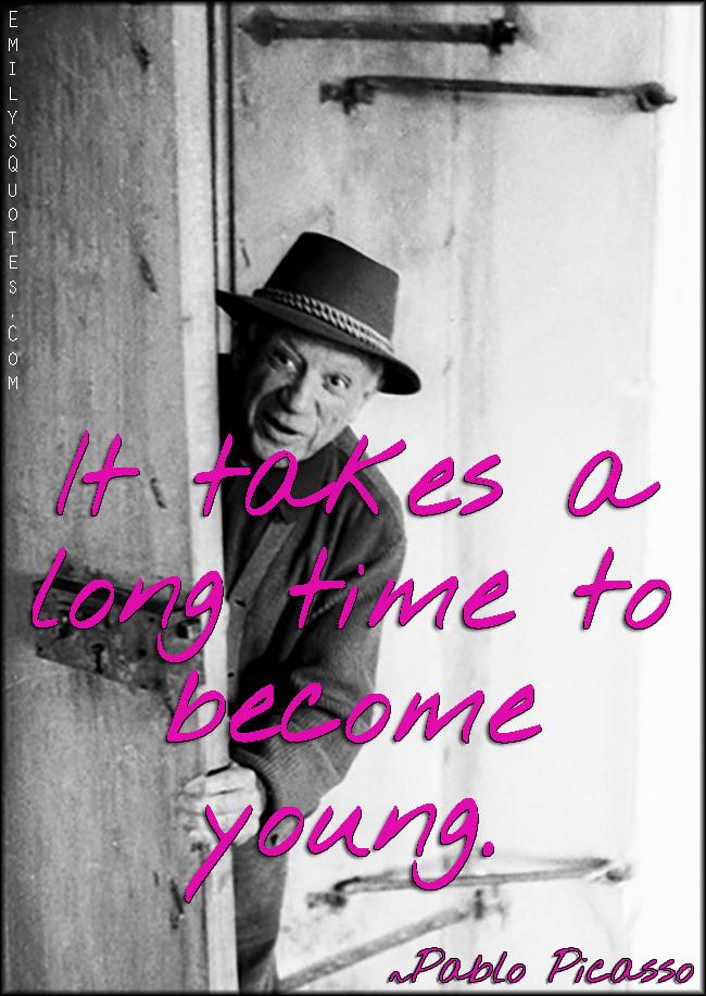 EmilysQuotes.Com - time, long, young, change, inspirational, funny, wisdom, Pablo Picasso
