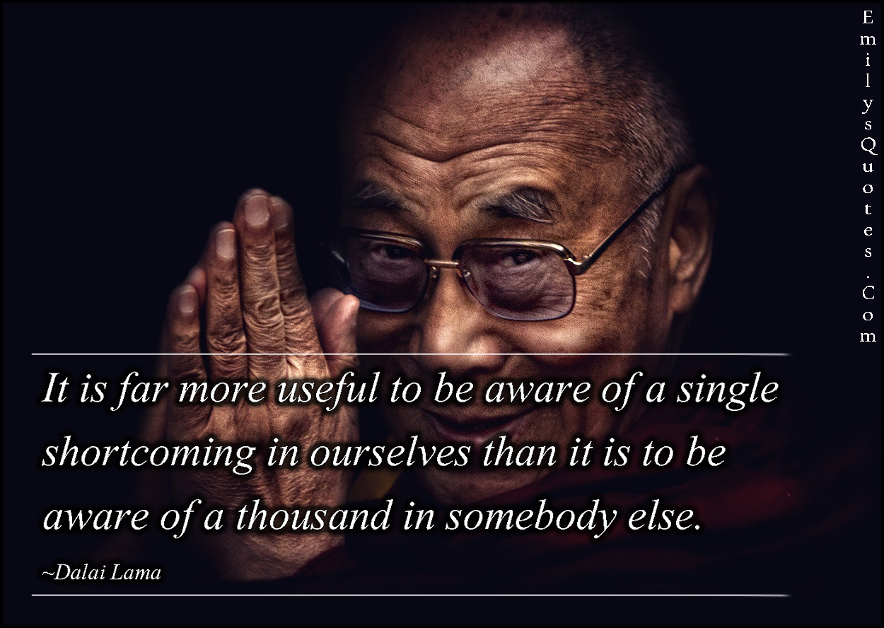 €�it Is Far More Useful To Be Aware Of A Single Shortcoming In Ourselves  Than It Is To Be Aware Of A Thousand In Somebody Else""