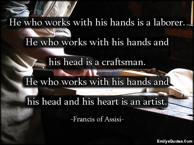 EmilysQuotes.Com - wisdom, intelligent, work, hands, laborer, head, craftsman, heart, artist, Francis of Assisi