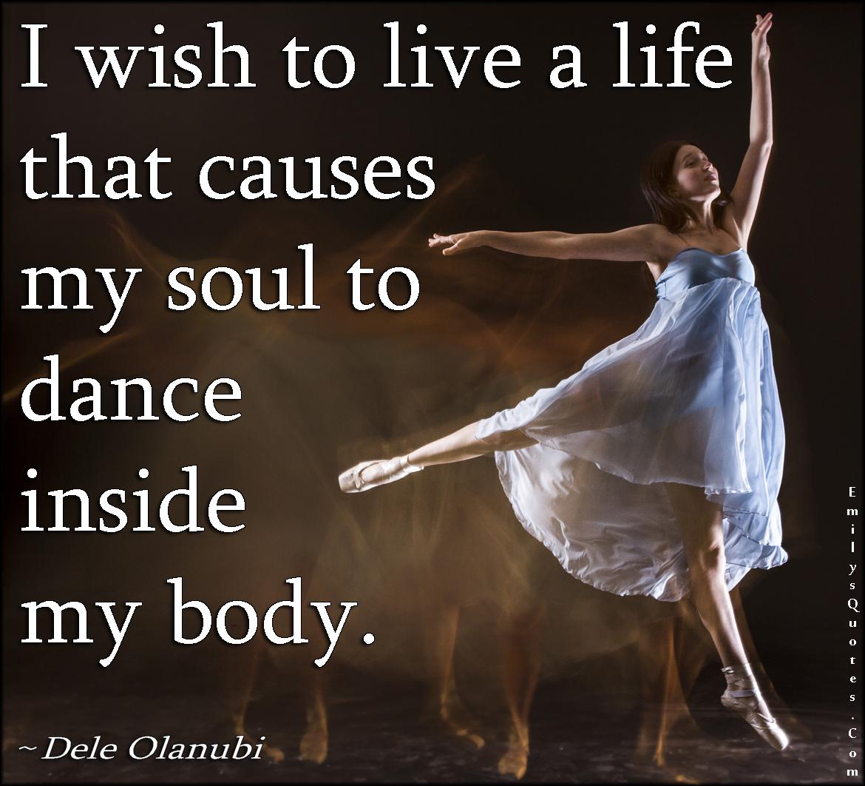 EmilysQuotes.Com-wish-need-live-life-soul-dance-body-inspirational-positive-Dele-Olanubi.jpg