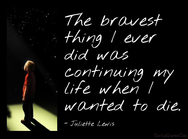 EmilysQuotes.Com - brave, courage, continuing, life, wanted, die, death, sad, need, Juliette Lewis