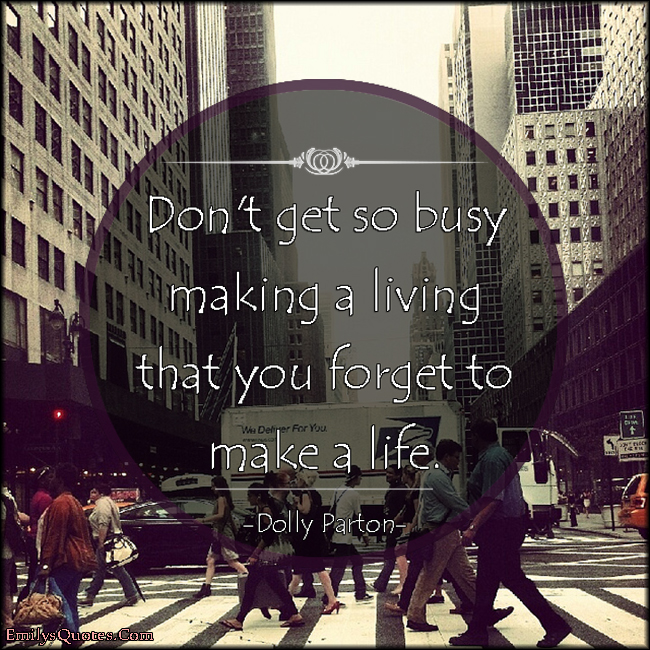 EmilysQuotes.Com - busy, living, forget, life, advice, inspirational, Dolly Parton