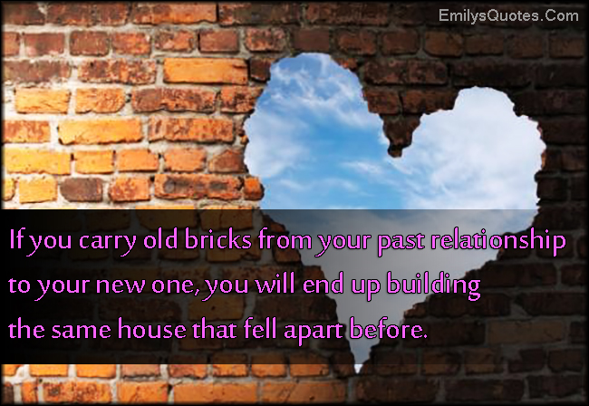 EmilysQuotes.Com - carry, old bricks, past, relationship, building, same house, fell apart, consequences, unknown