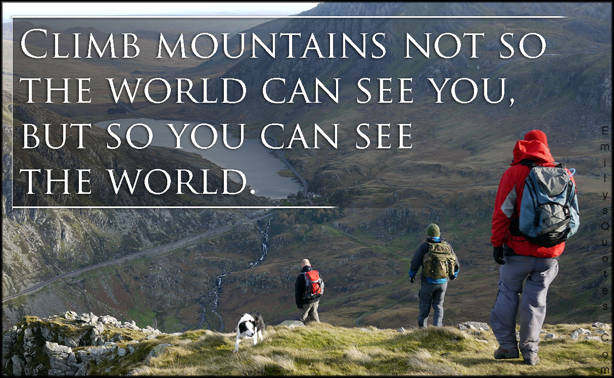 EmilysQuotes.Com - climb, mountains, world, see, inspirational, motivational, unknown