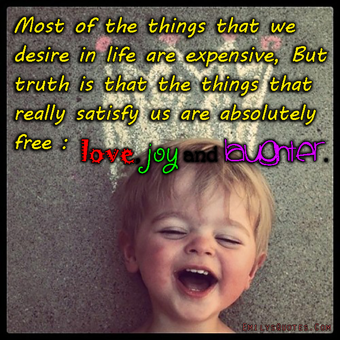 EmilysQuotes.Com - desire, need, expensive, truth, satisfy, free, love, joy, laughter, happiness, inspirational, positive, unknown
