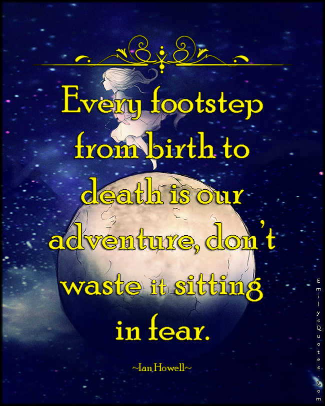 EmilysQuotes.Com - footstep, birth, death, adventure, fear, life, inspirational, advice, encouraging, Ian Howell