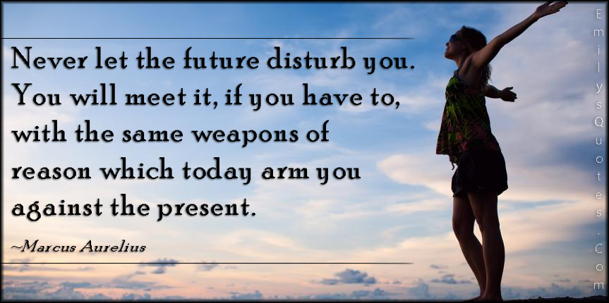 EmilysQuotes.Com - future, disturb, meet, weapons, reason, today, present, intelligent, wisdom, advice, Marcus Aurelius
