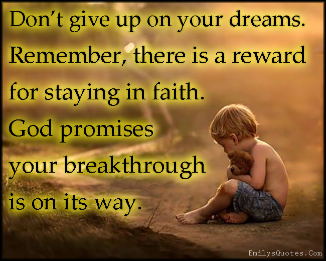 EmilysQuotes.Com - give up, dreams, remember, reward, faith, God, promise, breakthrough, inspirational, encouraging, amazing, positive, unknown