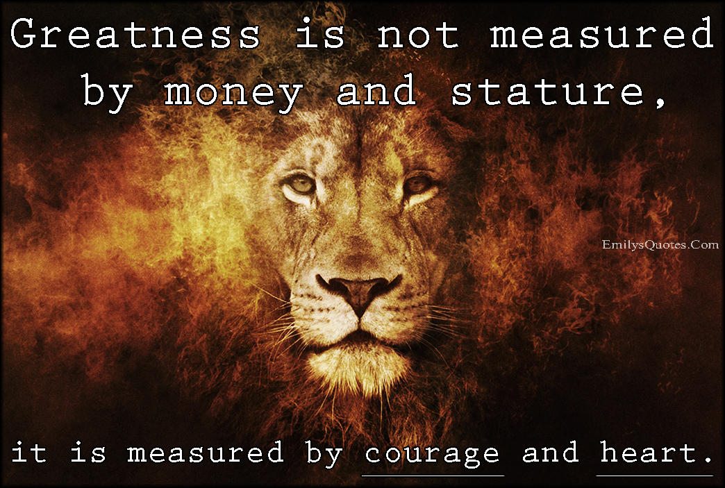 EmilysQuotes.Com - greatness, money, stature, courage, heart, inspirational, amazing, unknown