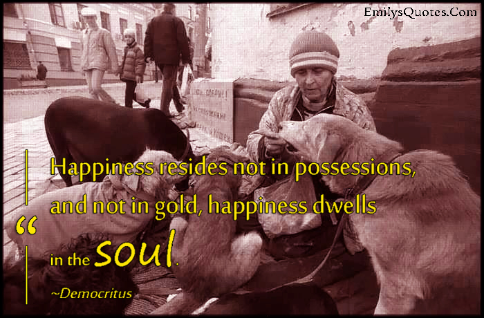 EmilysQuotes.Com - happiness, resides, possessions, gold, dwells, soul, inspirational, wisdom, positive, Democritus