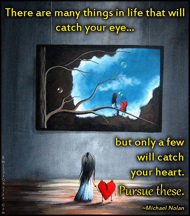 EmilysQuotes.Com - life, catch eye, catch heart, pursue, inspirational, feelings, advice, Michael Nolan